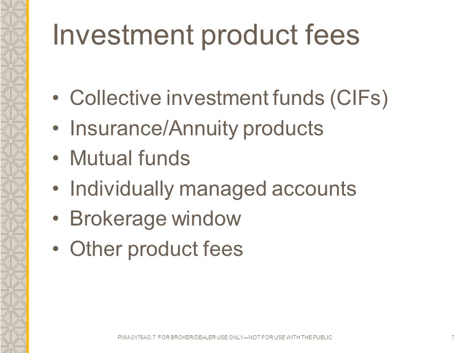 7 Investment product fees Collective investment funds (CIFs) Insurance/Annuity products Mutual funds Individually managed accounts Brokerage window Other product fees PNM-0176AO.7 FOR BROKER/DEALER USE ONLY—NOT FOR USE WITH THE PUBLIC