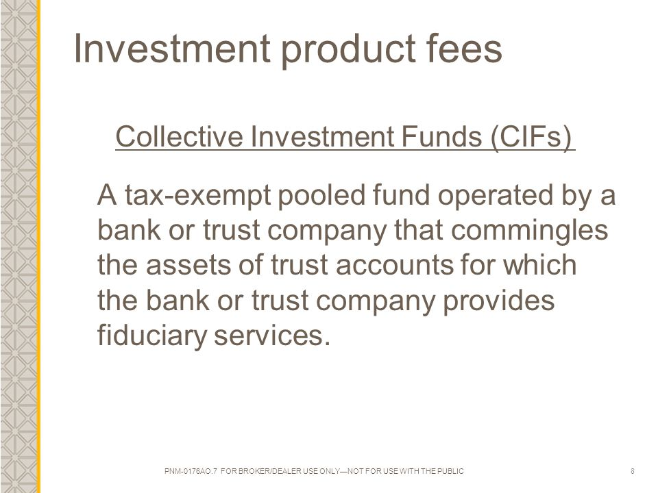8 Investment product fees Collective Investment Funds (CIFs) A tax-exempt pooled fund operated by a bank or trust company that commingles the assets of trust accounts for which the bank or trust company provides fiduciary services.
