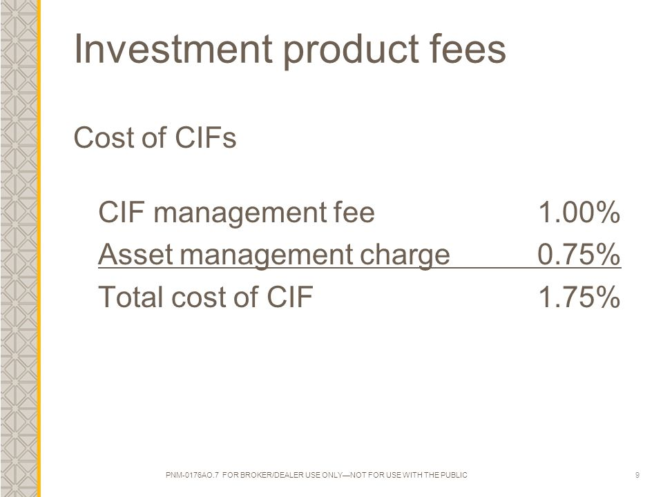 9 Investment product fees Cost of CIFs CIF management fee1.00% Asset management charge 0.75% Total cost of CIF1.75% PNM-0176AO.7 FOR BROKER/DEALER USE ONLY—NOT FOR USE WITH THE PUBLIC