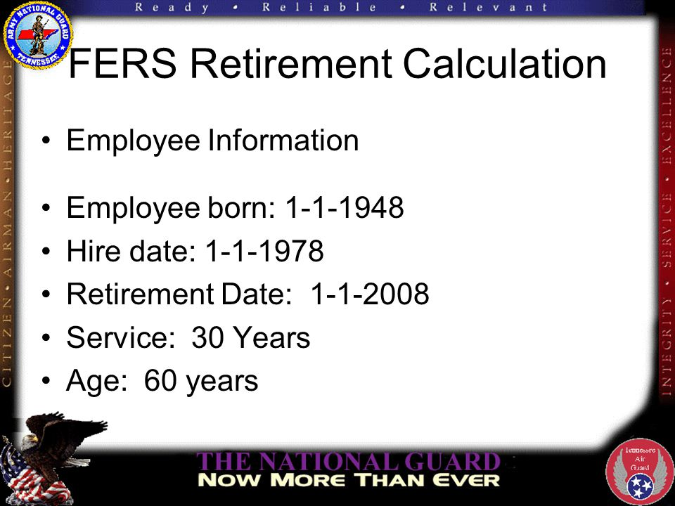 FERS Retirement Calculation Employee Information Employee born: 1-1-1948 Hire date: 1-1-1978 Retirement Date: 1-1-2008 Service: 30 Years Age: 60 years