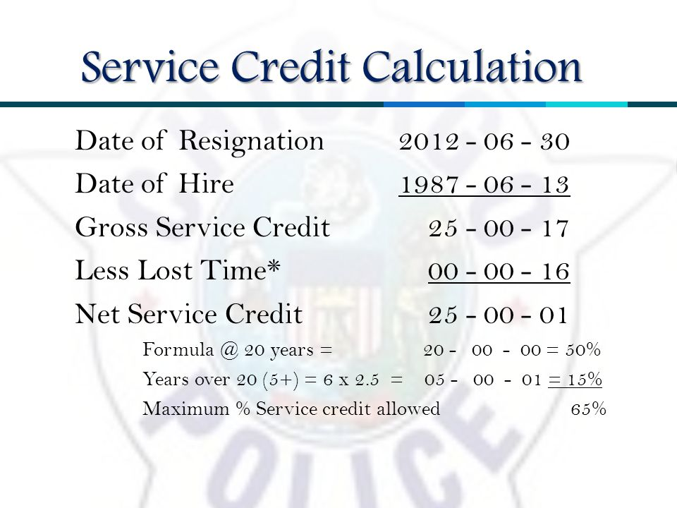 Date of Resignation 2012 - 06 - 30 Date of Hire 1987 - 06 - 13 Gross Service Credit 25 - 00 - 17 Less Lost Time* 00 - 00 - 16 Net Service Credit 25 - 00 - 01 Formula @ 20 years = 20 - 00 - 00 = 50% Years over 20 (5+) = 6 x 2.5 = 05 - 00 - 01 = 15% Maximum % Service credit allowed 65% Service Credit Calculation