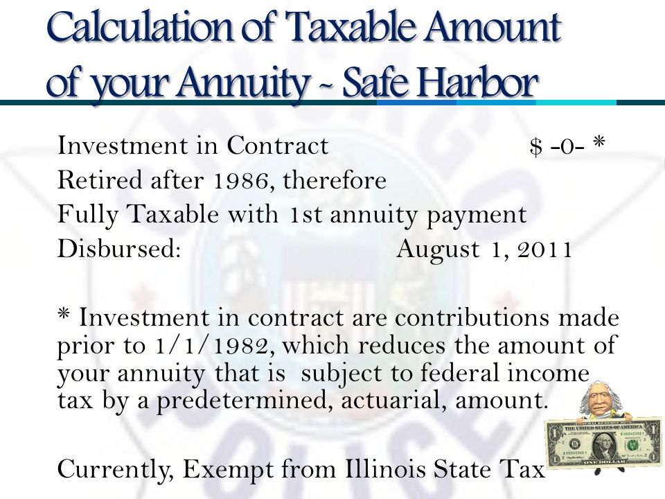 Investment in Contract $ -0- * Retired after 1986, therefore Fully Taxable with 1st annuity payment Disbursed: August 1, 2011 * Investment in contract are contributions made prior to 1/1/1982, which reduces the amount of your annuity that is subject to federal income tax by a predetermined, actuarial, amount.