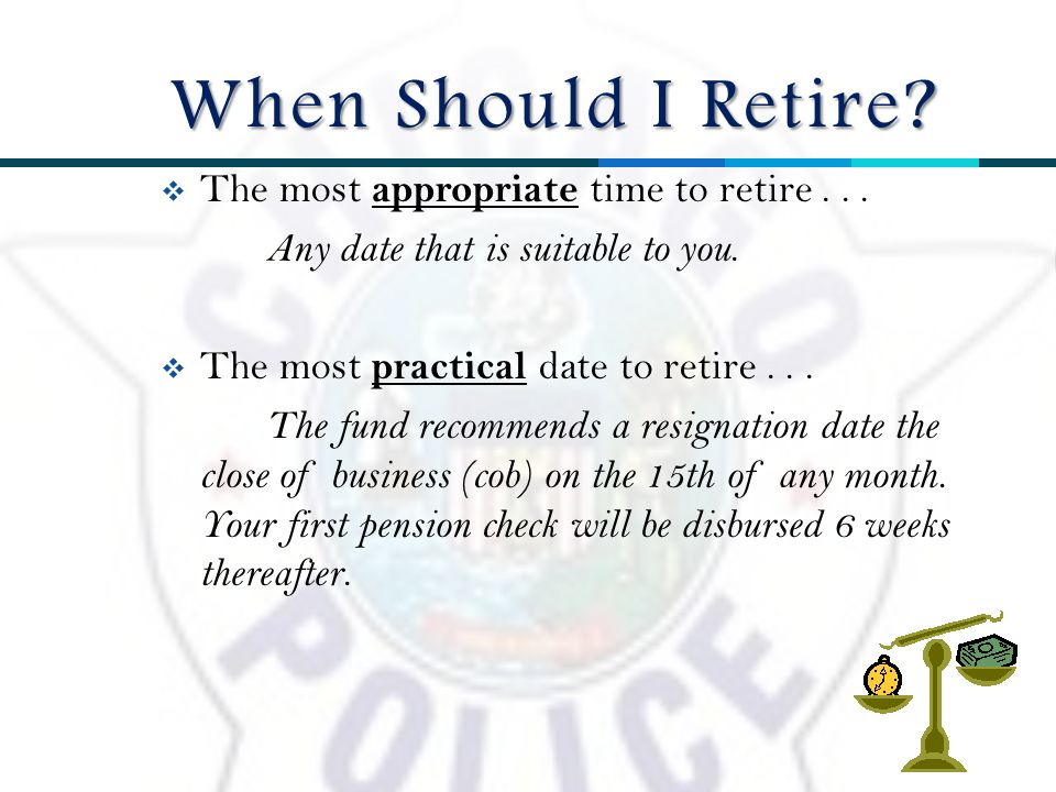  The most appropriate time to retire... Any date that is suitable to you.
