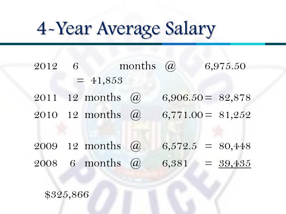 2012 6months @ 6,975.50 = 41,853 2011 12 months @6,906.50= 82,878 2010 12 months @ 6,771.00= 81,252 2009 12 months @6,572.5= 80,448 2008 6 months @6,381= 39,435 $325,866 4-Year Average Salary