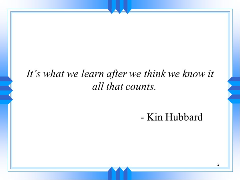 2 It's what we learn after we think we know it all that counts. - Kin Hubbard