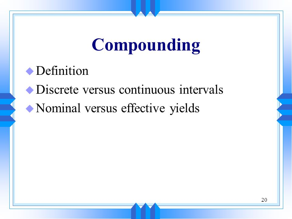 20 Compounding u Definition u Discrete versus continuous intervals u Nominal versus effective yields