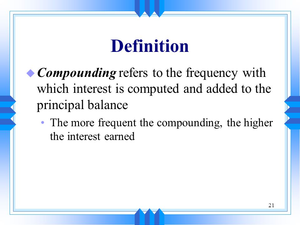 21 Definition u Compounding refers to the frequency with which interest is computed and added to the principal balance The more frequent the compounding, the higher the interest earned