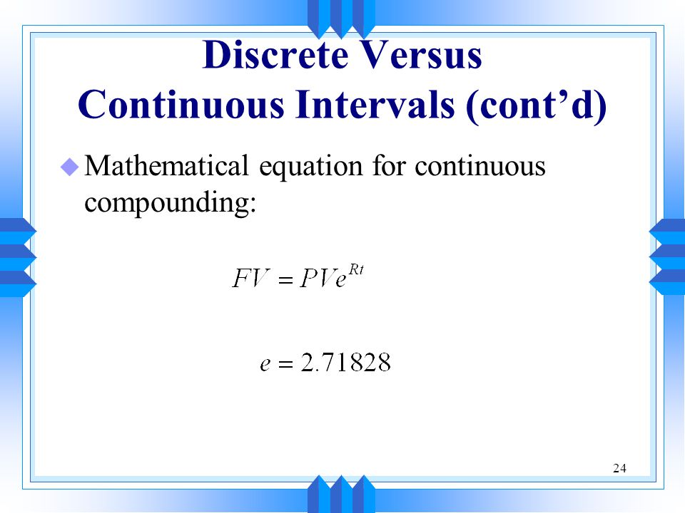 24 Discrete Versus Continuous Intervals (cont'd) u Mathematical equation for continuous compounding: