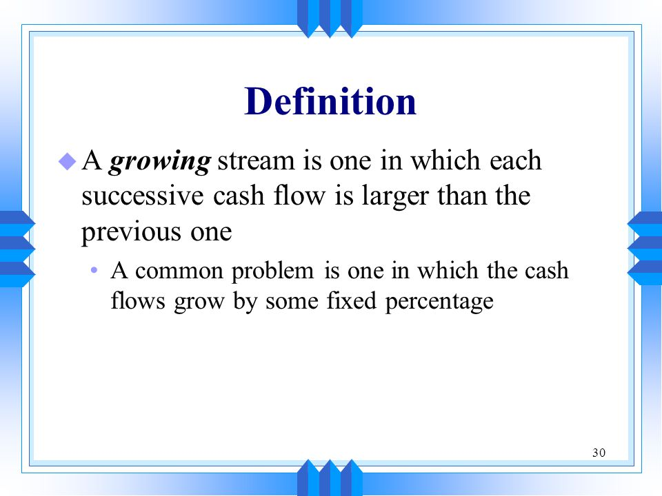 30 Definition u A growing stream is one in which each successive cash flow is larger than the previous one A common problem is one in which the cash flows grow by some fixed percentage