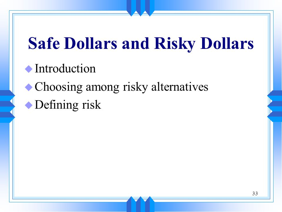 33 Safe Dollars and Risky Dollars u Introduction u Choosing among risky alternatives u Defining risk