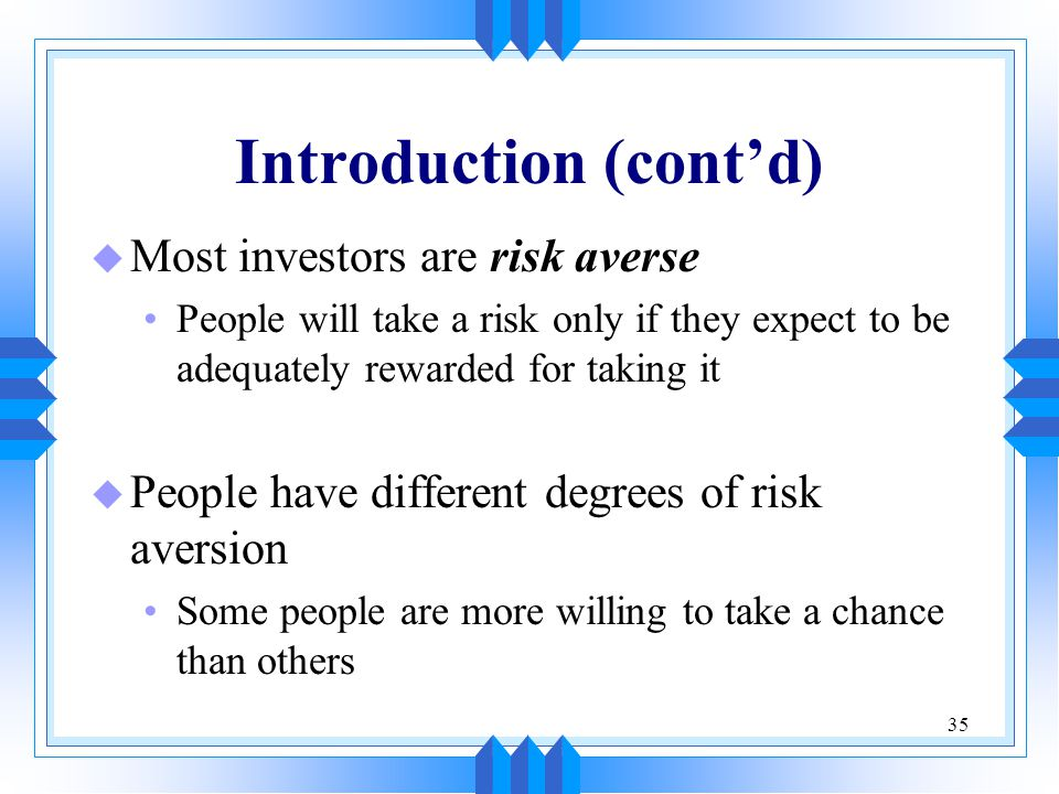 35 Introduction (cont'd) u Most investors are risk averse People will take a risk only if they expect to be adequately rewarded for taking it u People have different degrees of risk aversion Some people are more willing to take a chance than others