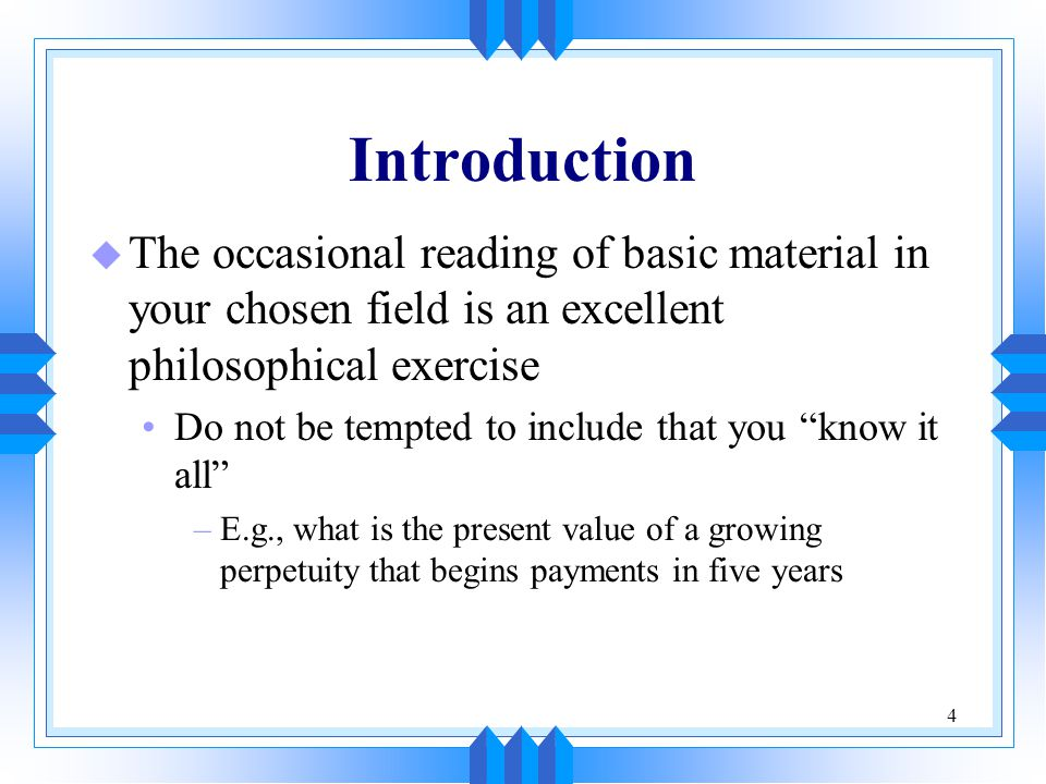 4 Introduction u The occasional reading of basic material in your chosen field is an excellent philosophical exercise Do not be tempted to include that you know it all –E.g., what is the present value of a growing perpetuity that begins payments in five years