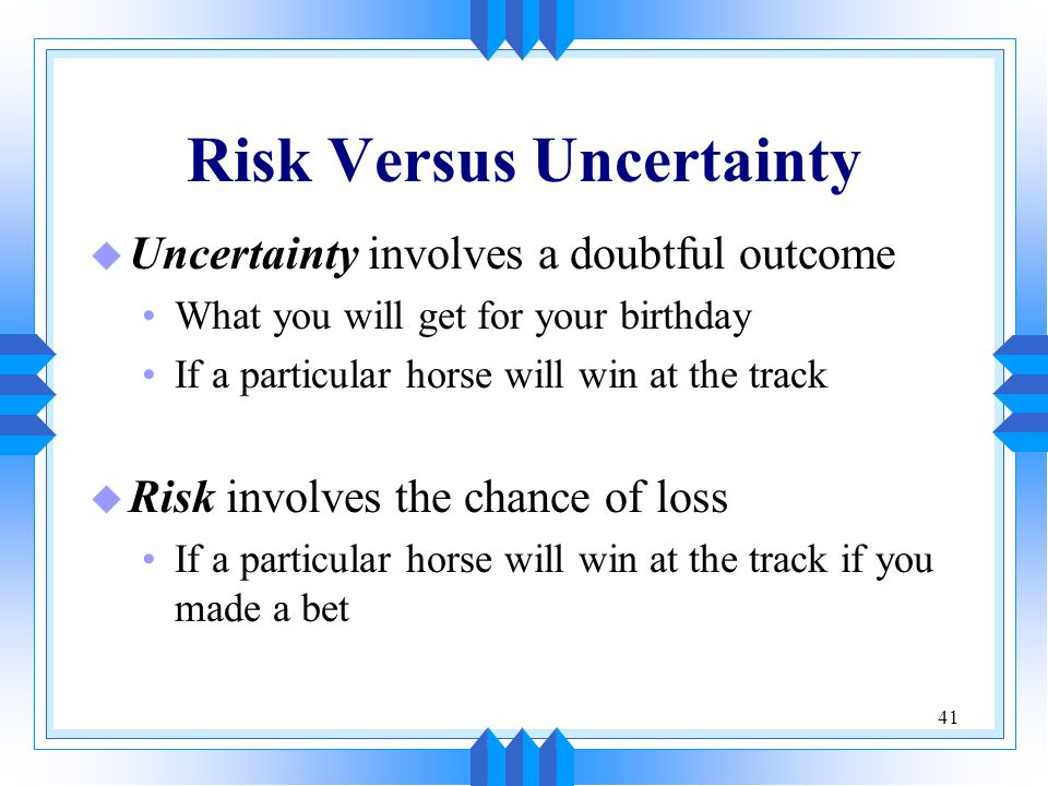 41 Risk Versus Uncertainty u Uncertainty involves a doubtful outcome What you will get for your birthday If a particular horse will win at the track u Risk involves the chance of loss If a particular horse will win at the track if you made a bet