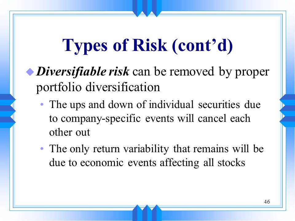 46 Types of Risk (cont'd) u Diversifiable risk can be removed by proper portfolio diversification The ups and down of individual securities due to company-specific events will cancel each other out The only return variability that remains will be due to economic events affecting all stocks