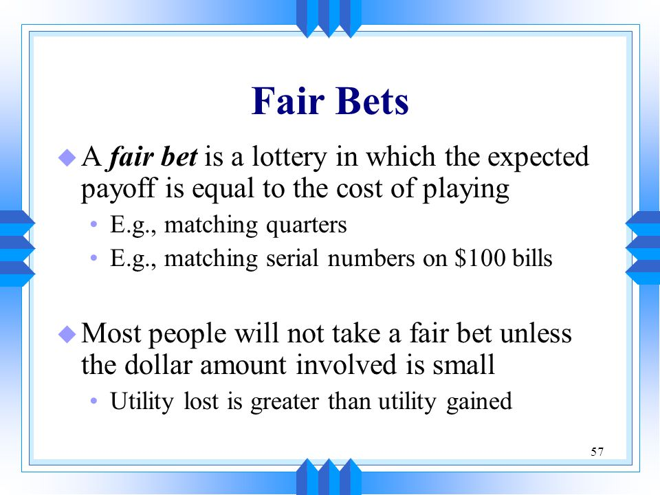 57 Fair Bets u A fair bet is a lottery in which the expected payoff is equal to the cost of playing E.g., matching quarters E.g., matching serial numbers on $100 bills u Most people will not take a fair bet unless the dollar amount involved is small Utility lost is greater than utility gained