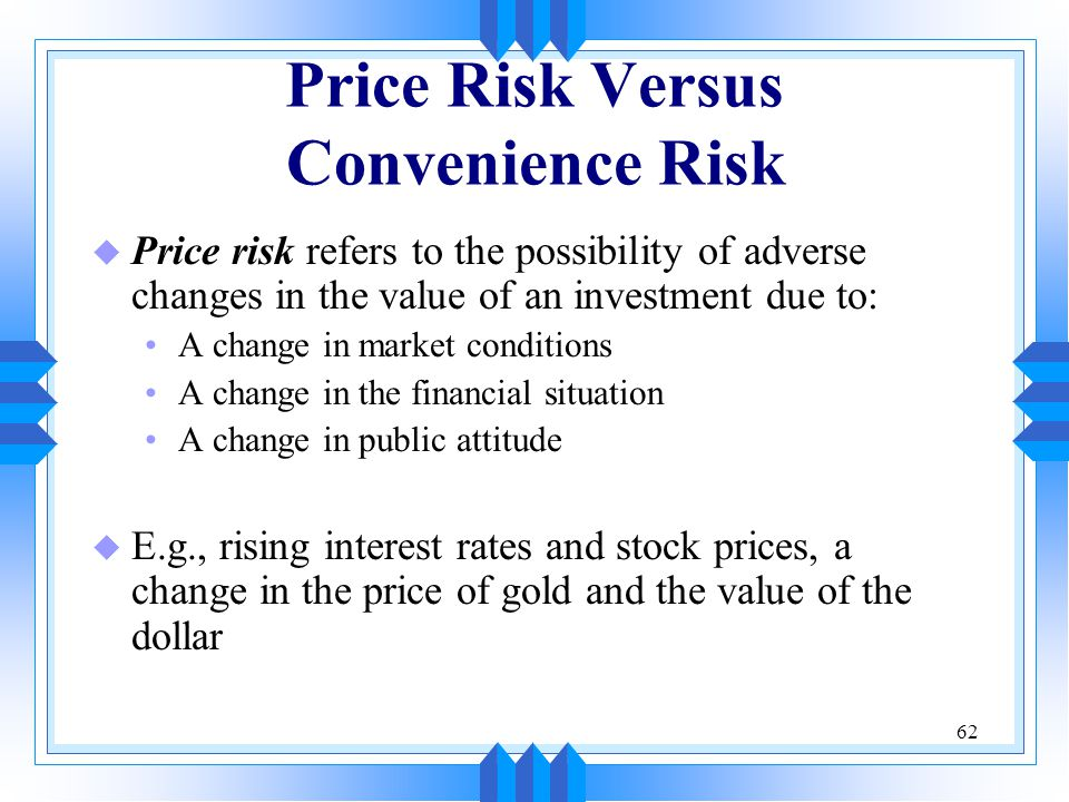 62 Price Risk Versus Convenience Risk u Price risk refers to the possibility of adverse changes in the value of an investment due to: A change in market conditions A change in the financial situation A change in public attitude u E.g., rising interest rates and stock prices, a change in the price of gold and the value of the dollar