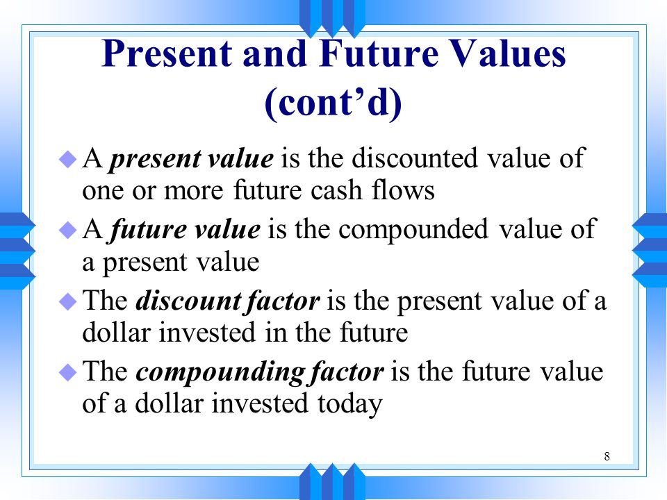 8 Present and Future Values (cont'd) u A present value is the discounted value of one or more future cash flows u A future value is the compounded value of a present value u The discount factor is the present value of a dollar invested in the future u The compounding factor is the future value of a dollar invested today