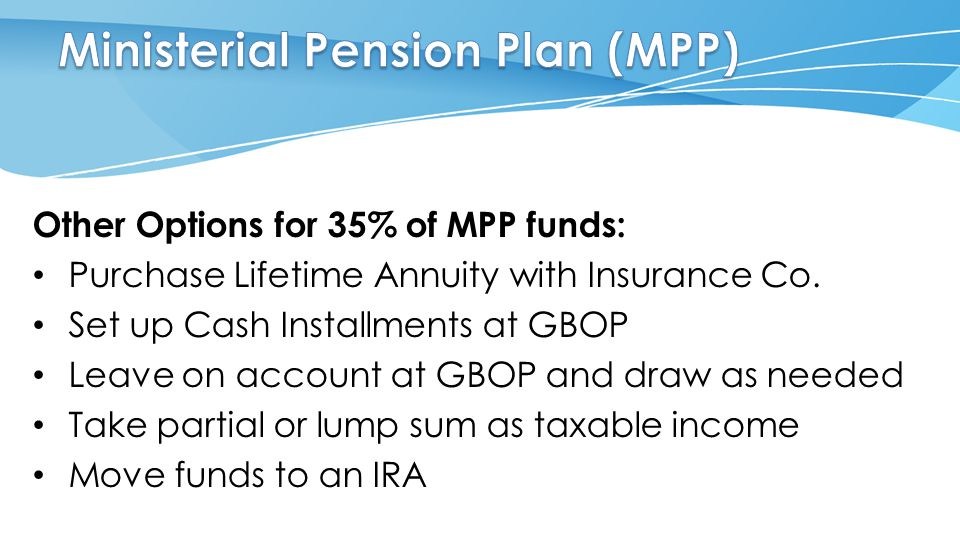Other Options for 35% of MPP funds: Purchase Lifetime Annuity with Insurance Co. Set up Cash Installments at GBOP Leave on account at GBOP and draw as