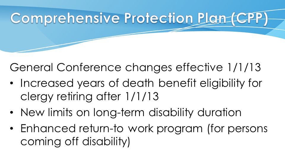 General Conference changes effective 1/1/13 Increased years of death benefit eligibility for clergy retiring after 1/1/13 New limits on long-term disability duration Enhanced return-to work program (for persons coming off disability)
