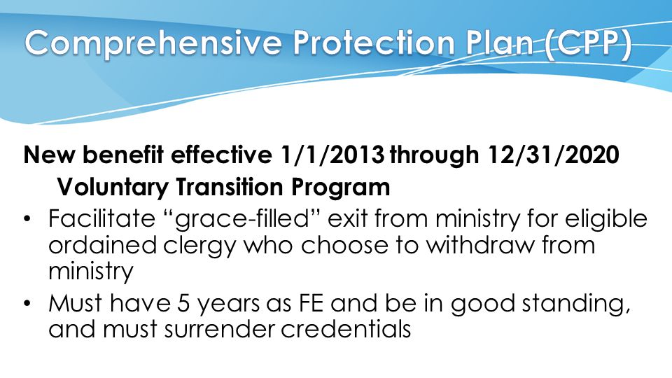 New benefit effective 1/1/2013 through 12/31/2020 Voluntary Transition Program Facilitate grace-filled exit from ministry for eligible ordained clergy who choose to withdraw from ministry Must have 5 years as FE and be in good standing, and must surrender credentials