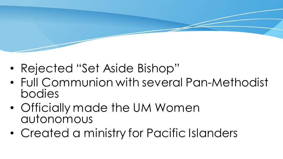 """Rejected """"Set Aside Bishop"""" Full Communion with several Pan-Methodist bodies Officially made the UM Women autonomous Created a ministry for Pacific Is"""