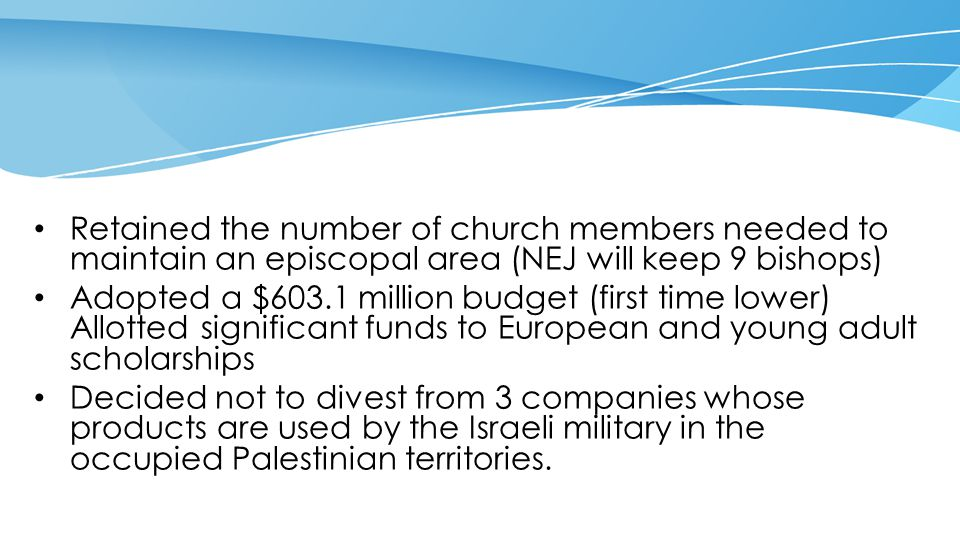 Retained the number of church members needed to maintain an episcopal area (NEJ will keep 9 bishops) Adopted a $603.1 million budget (first time lower) Allotted significant funds to European and young adult scholarships Decided not to divest from 3 companies whose products are used by the Israeli military in the occupied Palestinian territories.