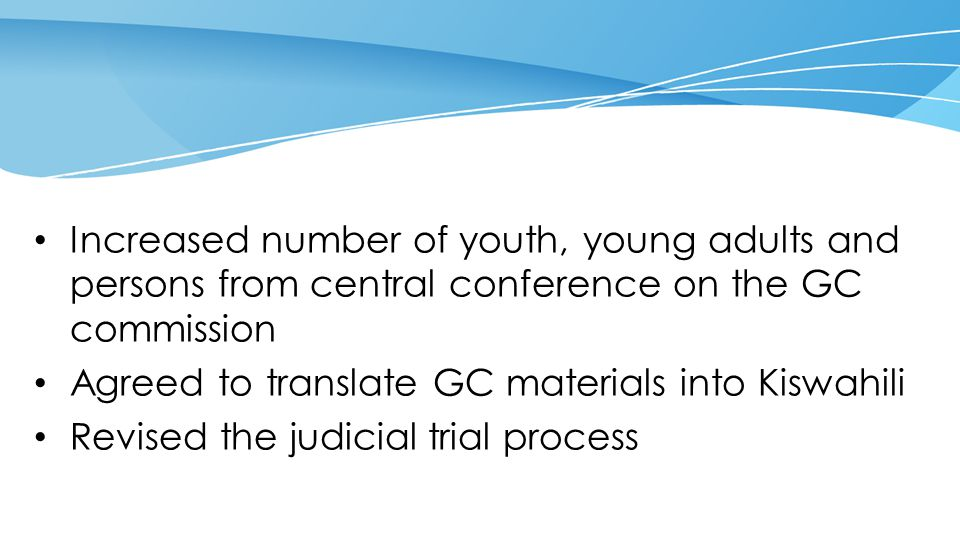 Increased number of youth, young adults and persons from central conference on the GC commission Agreed to translate GC materials into Kiswahili Revised the judicial trial process