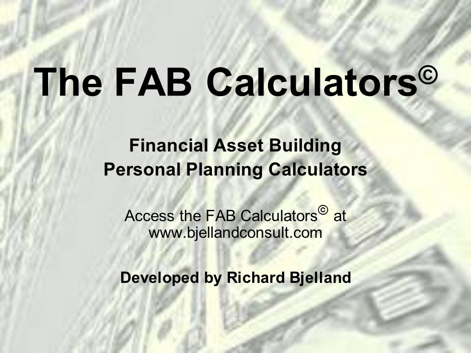 The FAB Calculators © Financial Asset Building Personal Planning Calculators Access the FAB Calculators © at www.bjellandconsult.com Developed by Richard Bjelland