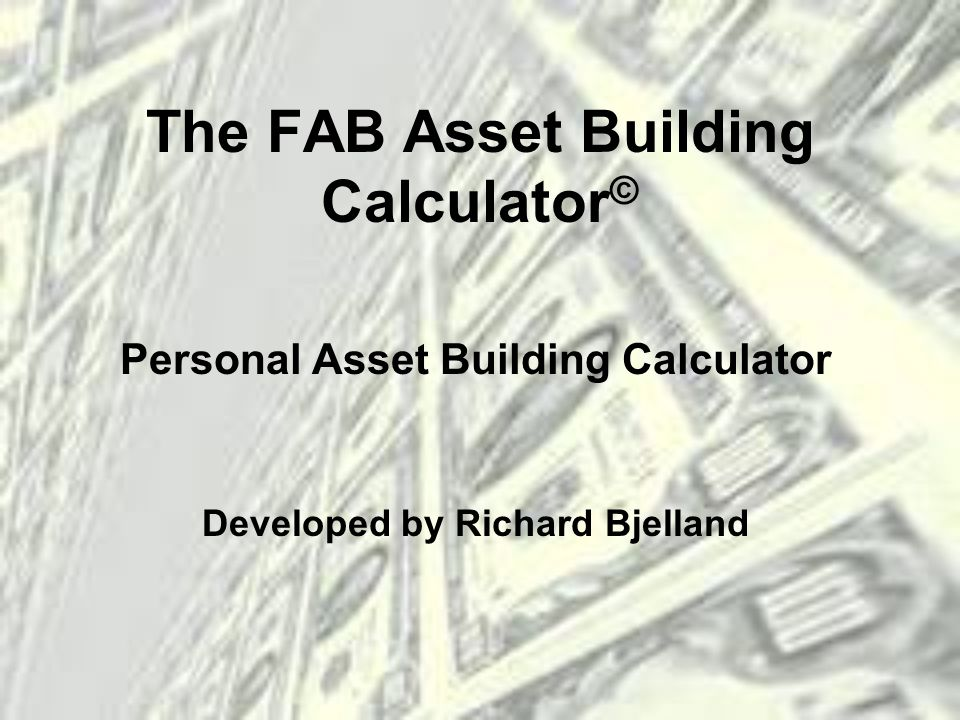 The FAB Asset Building Calculator © Personal Asset Building Calculator Developed by Richard Bjelland