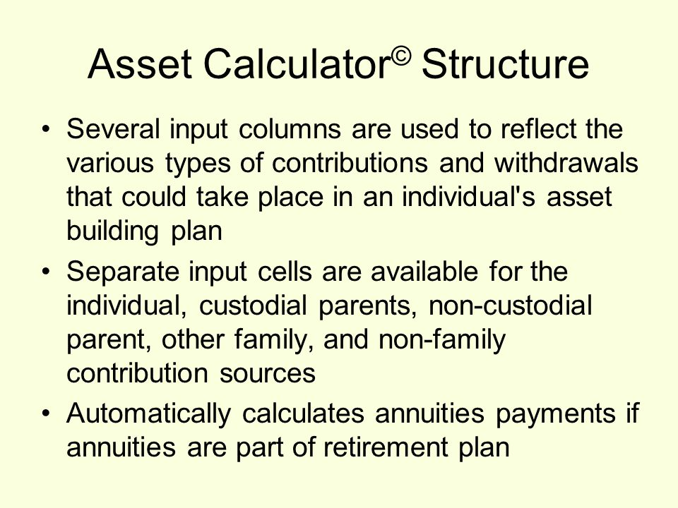 Asset Calculator © Structure Several input columns are used to reflect the various types of contributions and withdrawals that could take place in an individual s asset building plan Separate input cells are available for the individual, custodial parents, non-custodial parent, other family, and non-family contribution sources Automatically calculates annuities payments if annuities are part of retirement plan