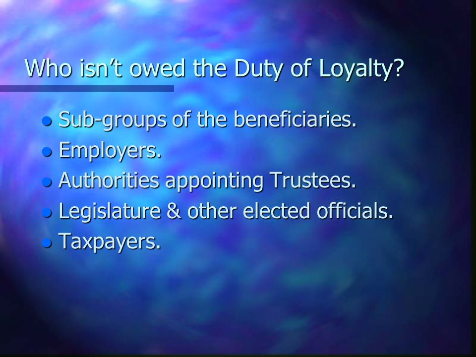 Who isn't owed the Duty of Loyalty.l Sub-groups of the beneficiaries.