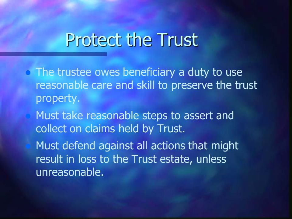 Protect the Trust l l The trustee owes beneficiary a duty to use reasonable care and skill to preserve the trust property.