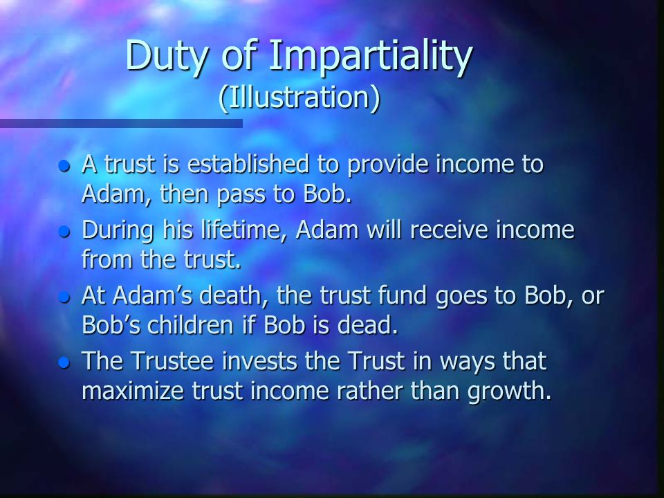 Duty of Impartiality (Illustration) l A trust is established to provide income to Adam, then pass to Bob.