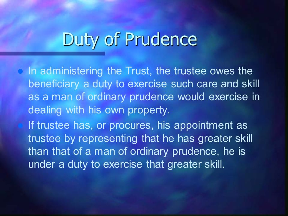 Duty of Prudence l l In administering the Trust, the trustee owes the beneficiary a duty to exercise such care and skill as a man of ordinary prudence would exercise in dealing with his own property.