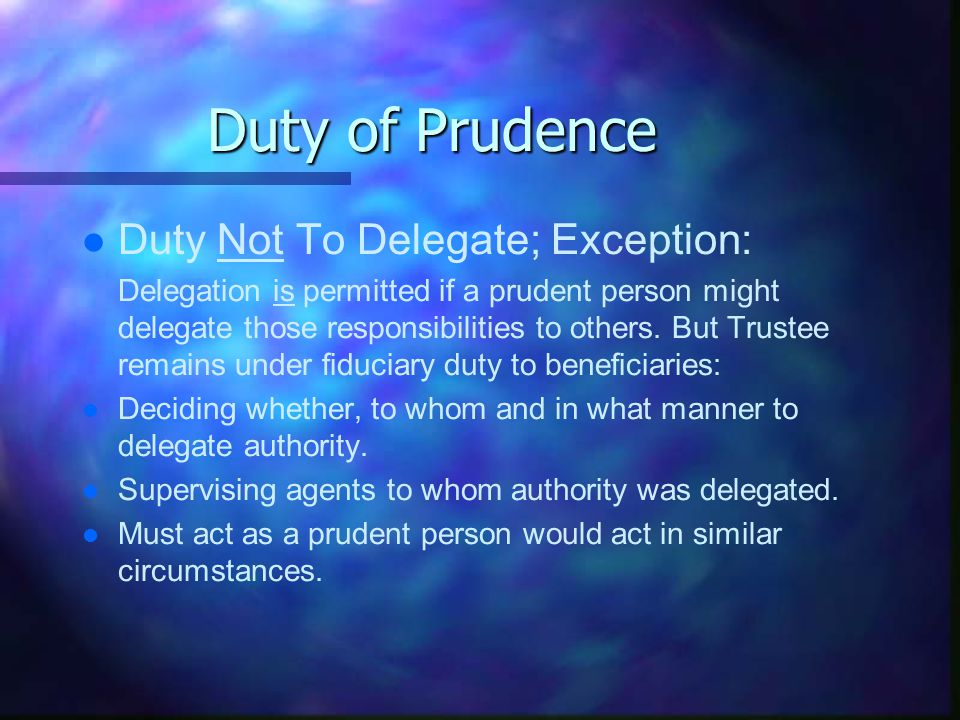 Duty of Prudence l l Duty Not To Delegate; Exception: Delegation is permitted if a prudent person might delegate those responsibilities to others.