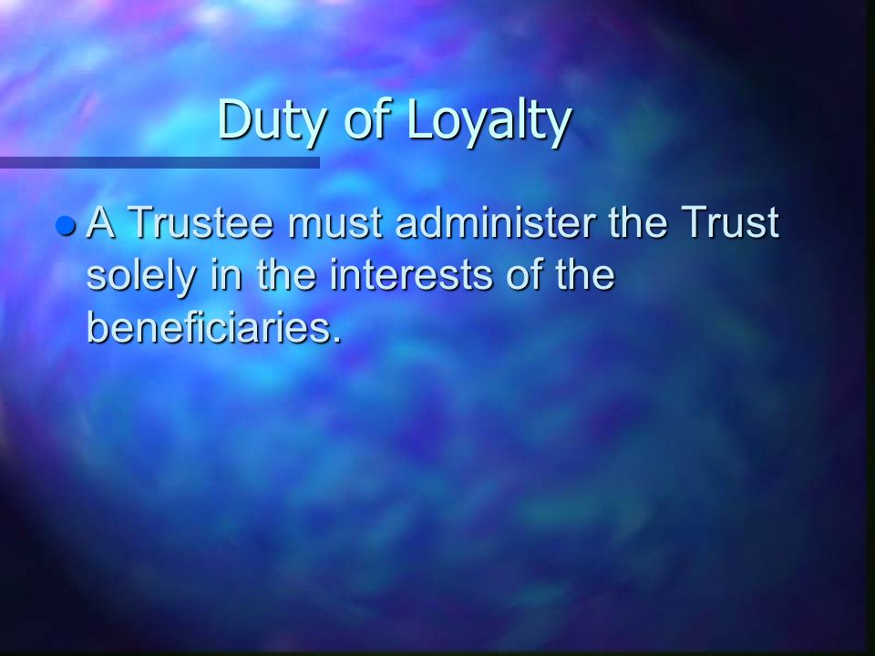 Duty of Loyalty l A Trustee must administer the Trust solely in the interests of the beneficiaries.