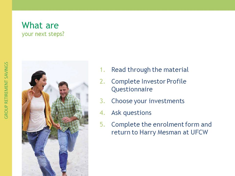 1.Read through the material 2.Complete Investor Profile Questionnaire 3.Choose your investments 4.Ask questions 5.Complete the enrolment form and retu