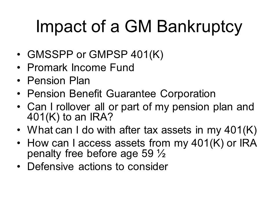 Impact of a GM Bankruptcy GMSSPP or GMPSP 401(K) Promark Income Fund Pension Plan Pension Benefit Guarantee Corporation Can I rollover all or part of my pension plan and 401(K) to an IRA.