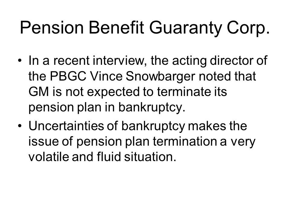 Pension Benefit Guaranty Corp. In a recent interview, the acting director of the PBGC Vince Snowbarger noted that GM is not expected to terminate its