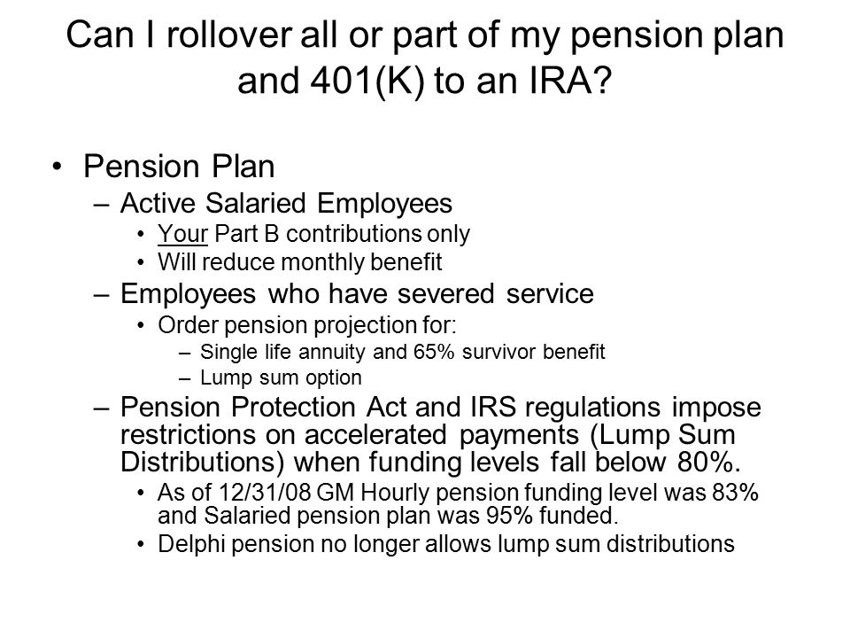 Can I rollover all or part of my pension plan and 401(K) to an IRA? Pension Plan –Active Salaried Employees Your Part B contributions only Will reduce