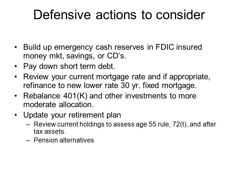 Defensive actions to consider Build up emergency cash reserves in FDIC insured money mkt, savings, or CD's. Pay down short term debt. Review your curr