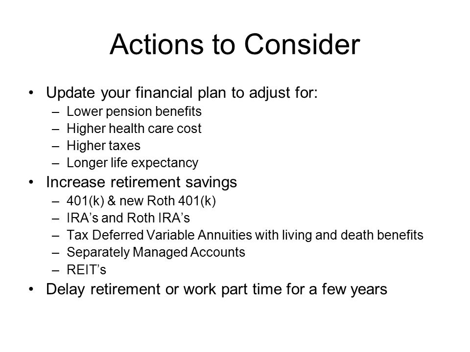 Actions to Consider Update your financial plan to adjust for: –Lower pension benefits –Higher health care cost –Higher taxes –Longer life expectancy Increase retirement savings –401(k) & new Roth 401(k) –IRA's and Roth IRA's –Tax Deferred Variable Annuities with living and death benefits –Separately Managed Accounts –REIT's Delay retirement or work part time for a few years