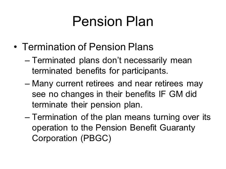 Pension Plan Termination of Pension Plans –Terminated plans don't necessarily mean terminated benefits for participants. –Many current retirees and ne
