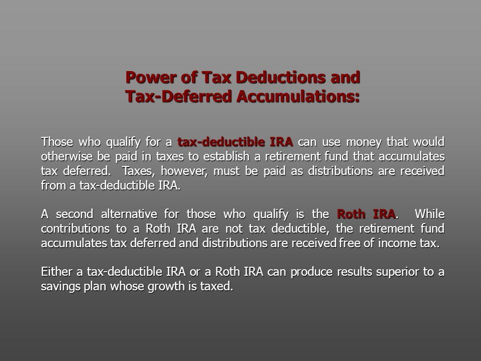 Power of Tax Deductions and Tax-Deferred Accumulations: Those who qualify for a tax-deductible IRA can use money that would otherwise be paid in taxes to establish a retirement fund that accumulates tax deferred.