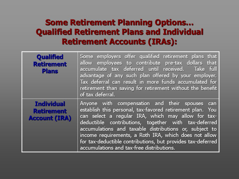 Some Retirement Planning Options… Qualified Retirement Plans and Individual Retirement Accounts (IRAs): Qualified Retirement Plans Some employers offer qualified retirement plans that allow employees to contribute pre-tax dollars that accumulate tax deferred until received.
