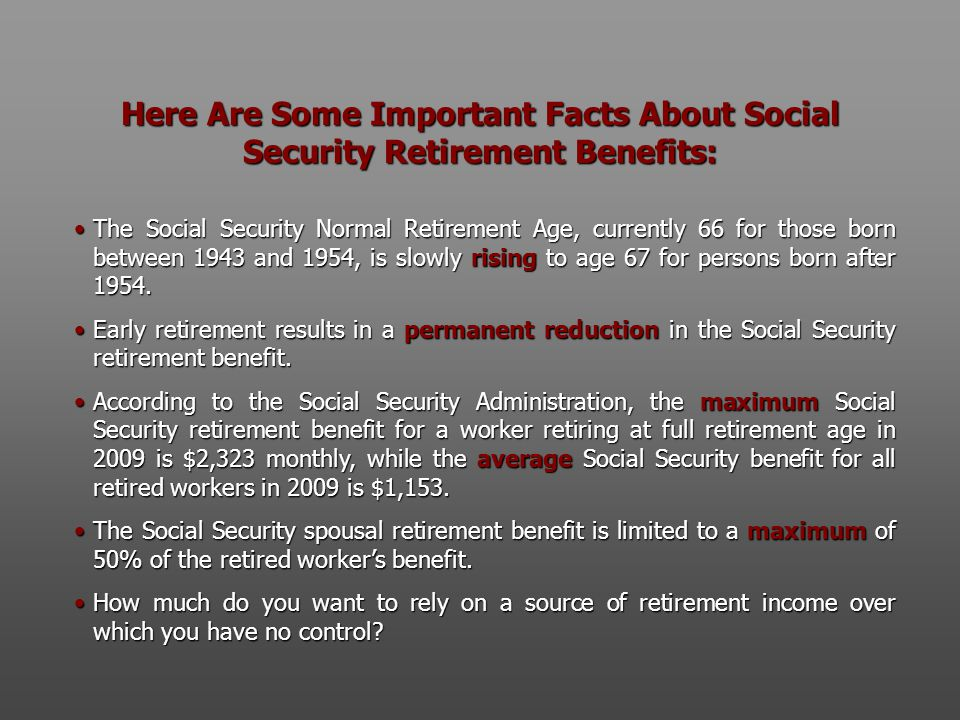 Here Are Some Important Facts About Social Security Retirement Benefits: The Social Security Normal Retirement Age, currently 66 for those born between 1943 and 1954, is slowly rising to age 67 for persons born after 1954.The Social Security Normal Retirement Age, currently 66 for those born between 1943 and 1954, is slowly rising to age 67 for persons born after 1954.