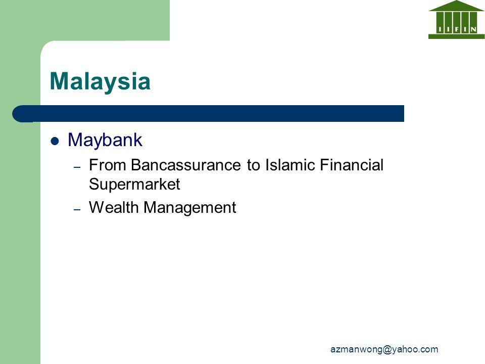 azmanwong@yahoo.com Malaysia Maybank – From Bancassurance to Islamic Financial Supermarket – Wealth Management