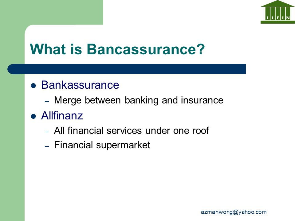 azmanwong@yahoo.com What is Bancassurance? Bankassurance – Merge between banking and insurance Allfinanz – All financial services under one roof – Fin