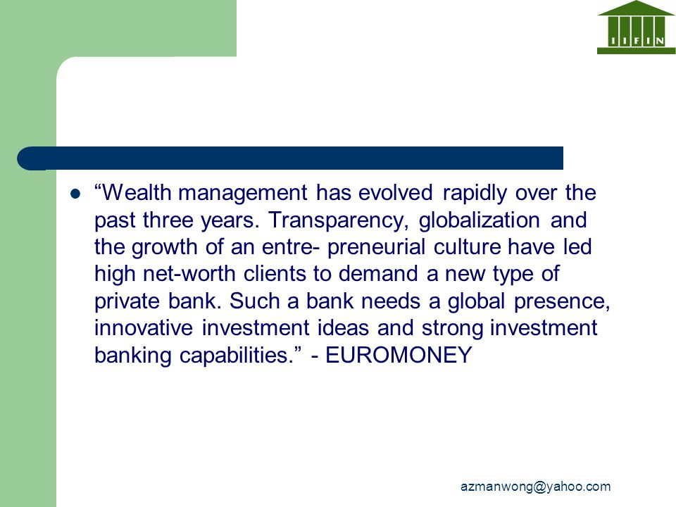 """azmanwong@yahoo.com """"Wealth management has evolved rapidly over the past three years. Transparency, globalization and the growth of an entre- preneuri"""