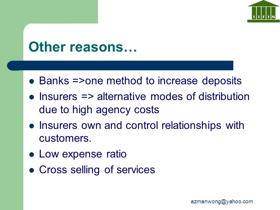 azmanwong@yahoo.com Other reasons… Banks =>one method to increase deposits Insurers => alternative modes of distribution due to high agency costs Insu